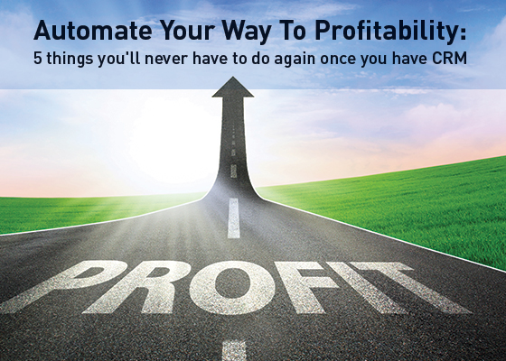 Automate your way to profitability 5 things youll never have to do again once you have CRM