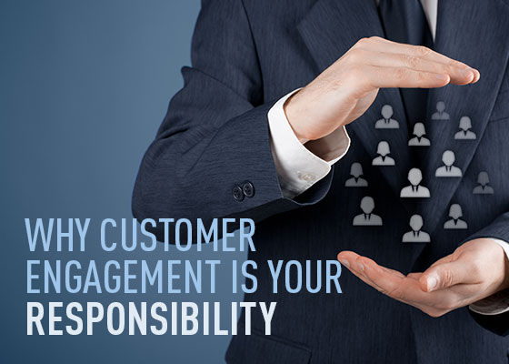 Why customer engagement is YOUR responsibility