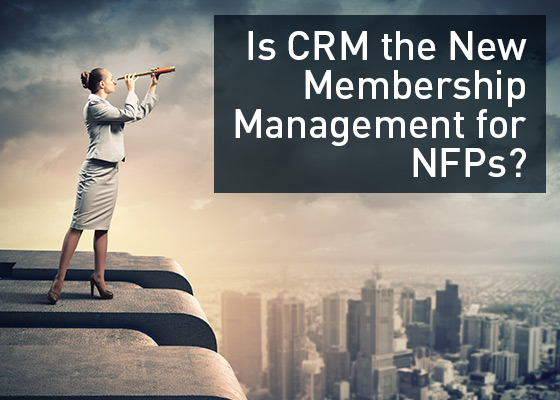 <Is CRM the New Membership Management for NFPs?