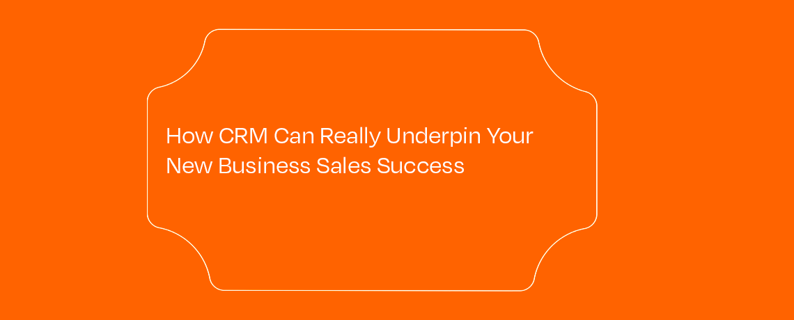 <How CRM Can Really Underpin Your New Business Sales Success