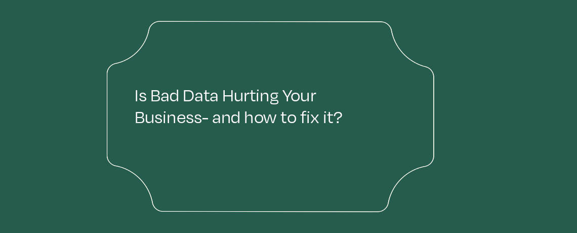 <Is bad data hurting your business – and how to fix it